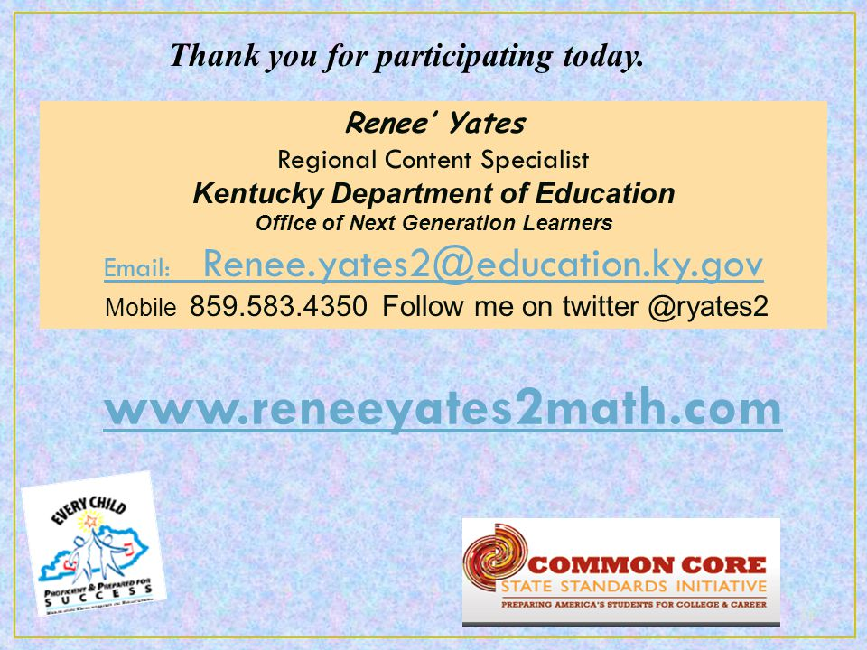 Renee' Yates Regional Content Specialist Kentucky Department of Education Office of Next Generation Learners Email: Renee.yates2@education.ky.gov Mobile 859.583.4350 Follow me on twitter @ryates2 Thank you for participating today.
