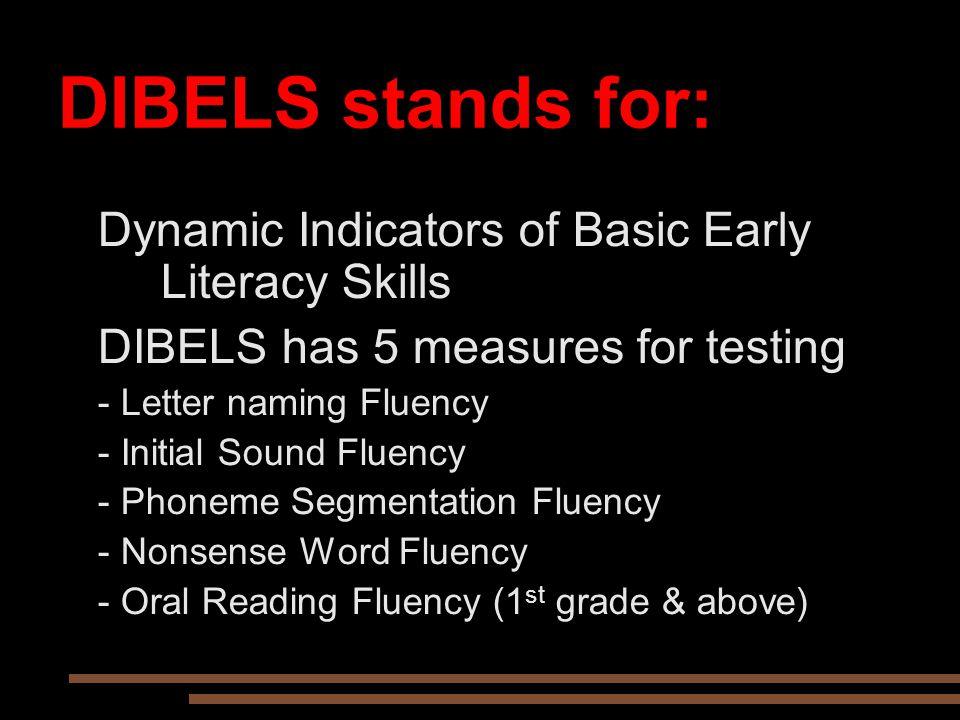 DIBELS stands for: Dynamic Indicators of Basic Early Literacy Skills DIBELS has 5 measures for testing - Letter naming Fluency - Initial Sound Fluency - Phoneme Segmentation Fluency - Nonsense Word Fluency - Oral Reading Fluency (1 st grade & above)