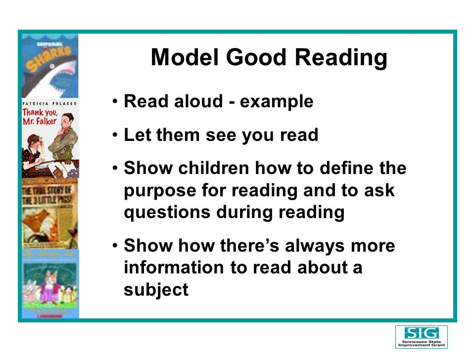 Model Good Reading Read aloud - example Let them see you read Show children how to define the purpose for reading and to ask questions during reading Show how there's always more information to read about a subject