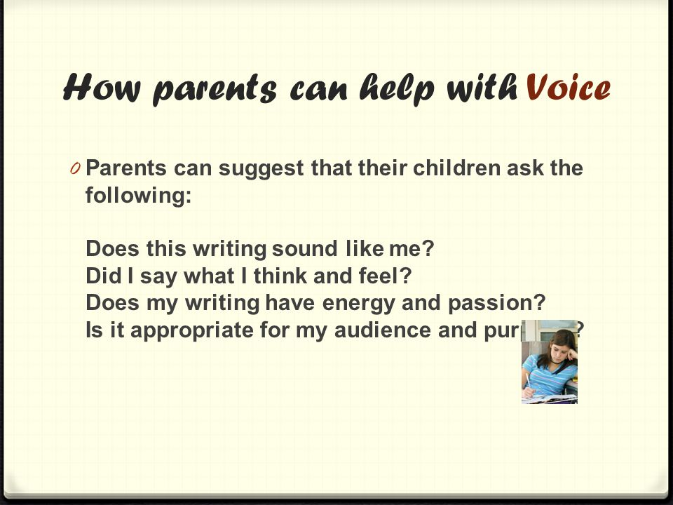 How parents can help with Voice 0 Parents can suggest that their children ask the following: Does this writing sound like me.