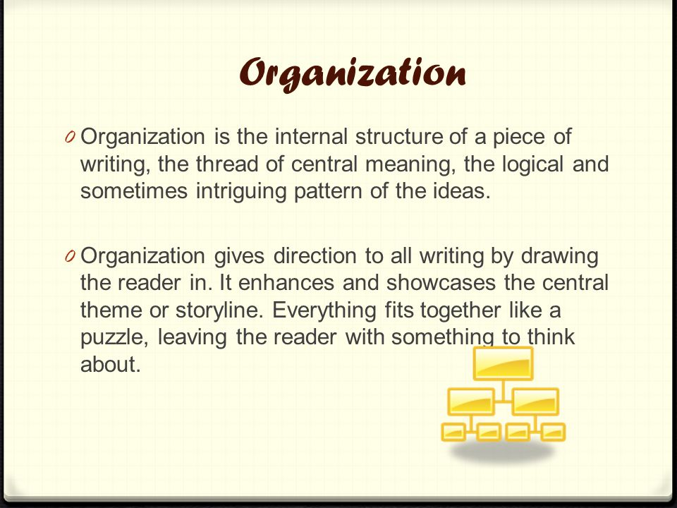 Organization 0 Organization is the internal structure of a piece of writing, the thread of central meaning, the logical and sometimes intriguing pattern of the ideas.