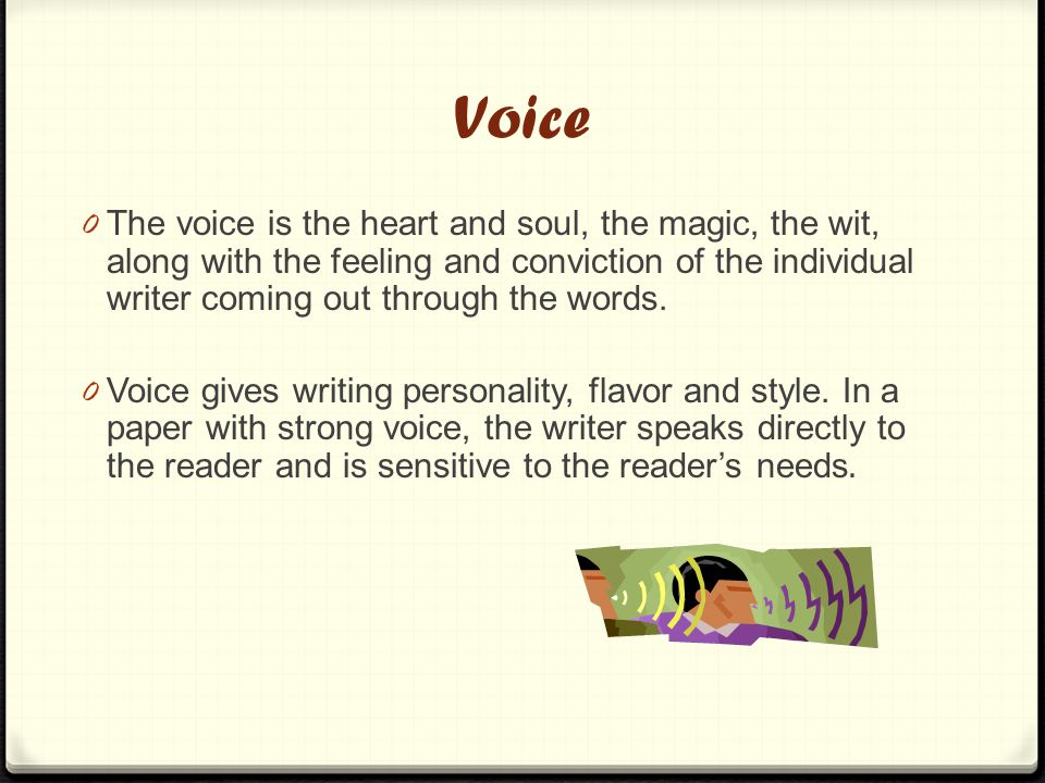 Voice 0 The voice is the heart and soul, the magic, the wit, along with the feeling and conviction of the individual writer coming out through the words.
