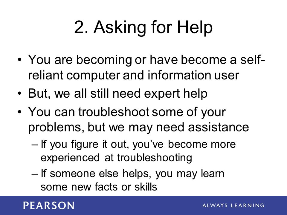 2. Asking for Help You are becoming or have become a self- reliant computer and information user But, we all still need expert help You can troublesho