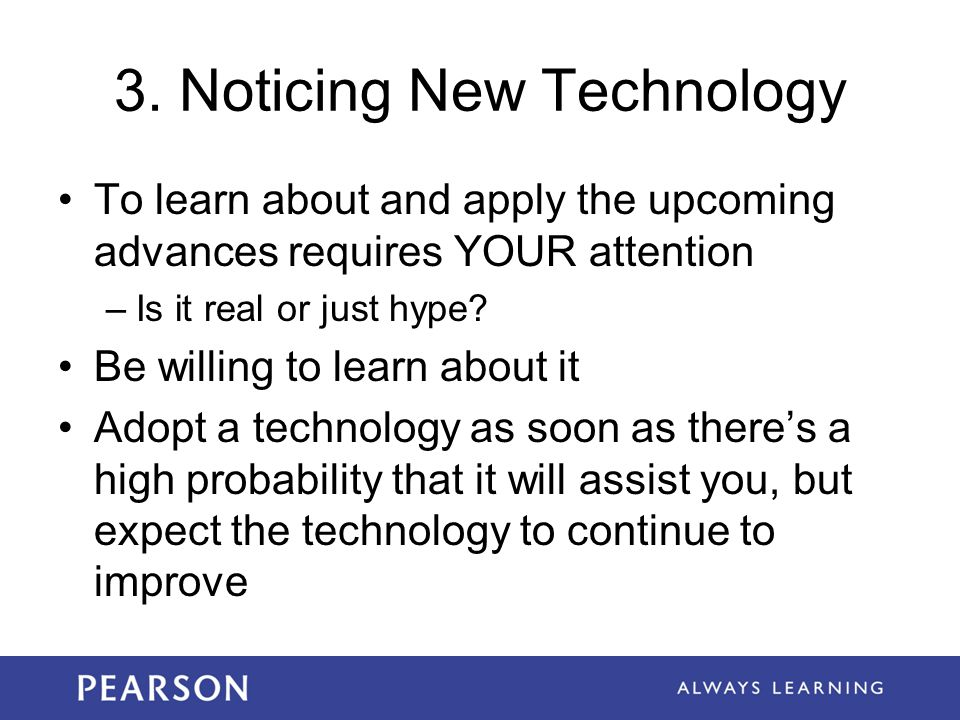 3. Noticing New Technology To learn about and apply the upcoming advances requires YOUR attention –Is it real or just hype? Be willing to learn about