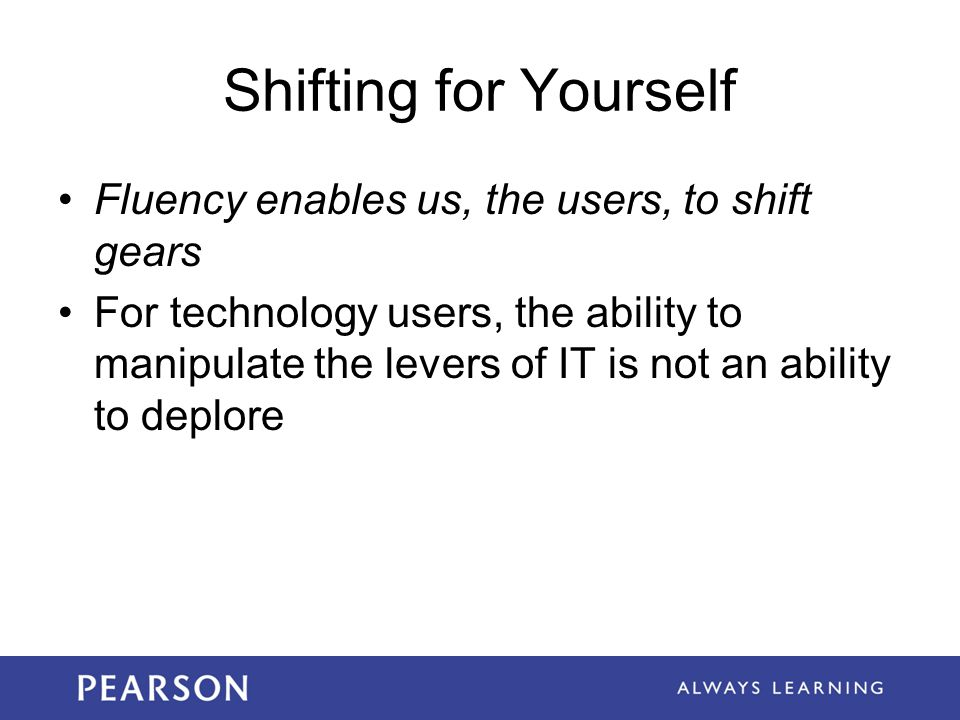 Shifting for Yourself Fluency enables us, the users, to shift gears For technology users, the ability to manipulate the levers of IT is not an ability to deplore