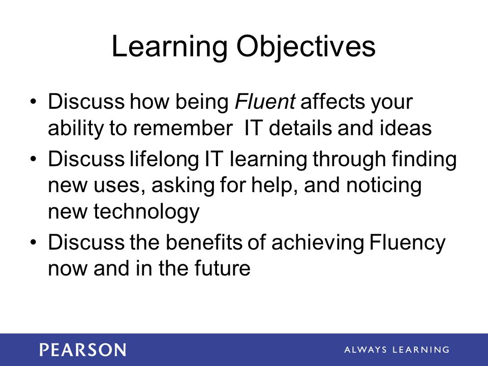 Learning Objectives Discuss how being Fluent affects your ability to remember IT details and ideas Discuss lifelong IT learning through finding new uses, asking for help, and noticing new technology Discuss the benefits of achieving Fluency now and in the future