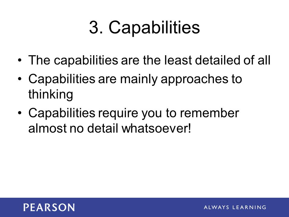 3. Capabilities The capabilities are the least detailed of all Capabilities are mainly approaches to thinking Capabilities require you to remember alm