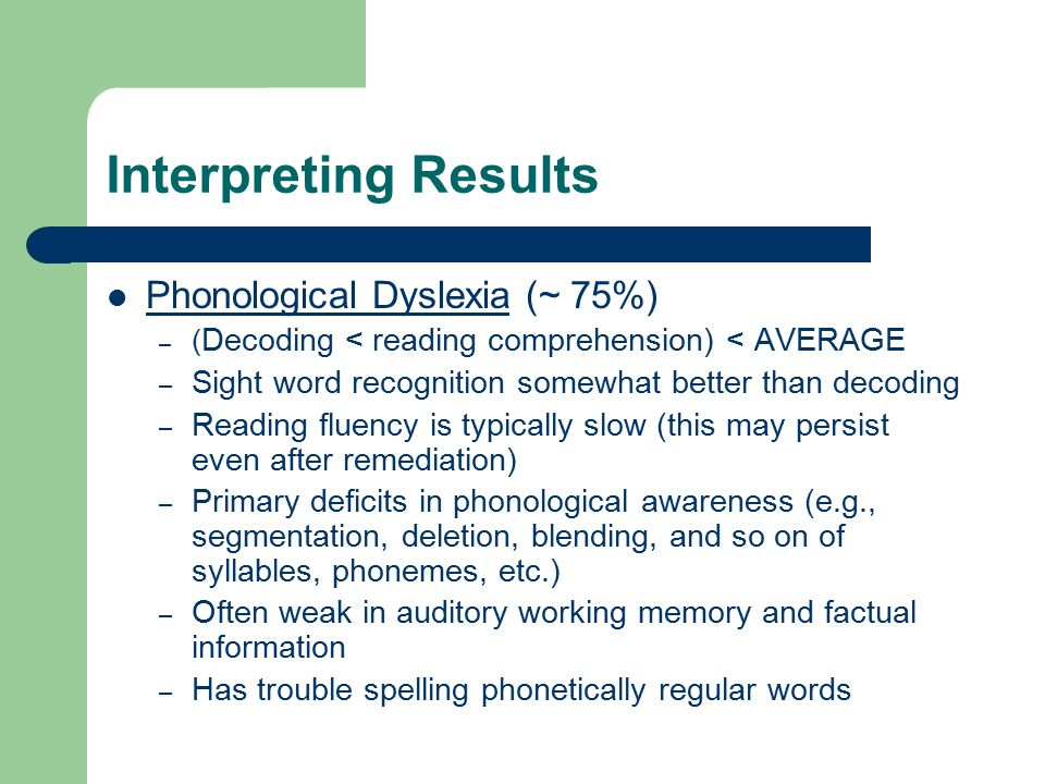 Interpreting Results Phonological Dyslexia (~ 75%) – ( Decoding < reading comprehension) < AVERAGE – Sight word recognition somewhat better than decoding – Reading fluency is typically slow (this may persist even after remediation) – Primary deficits in phonological awareness (e.g., segmentation, deletion, blending, and so on of syllables, phonemes, etc.) – Often weak in auditory working memory and factual information – Has trouble spelling phonetically regular words