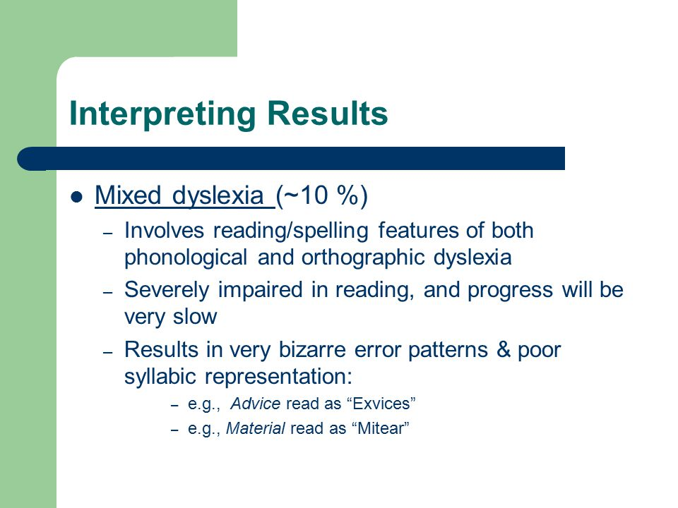 Interpreting Results Mixed dyslexia (~10 %) – Involves reading/spelling features of both phonological and orthographic dyslexia – Severely impaired in reading, and progress will be very slow – Results in very bizarre error patterns & poor syllabic representation: – e.g., Advice read as Exvices – e.g., Material read as Mitear