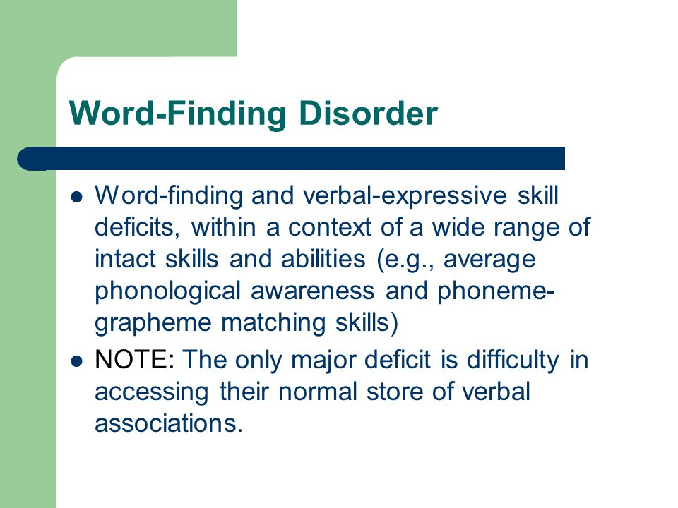Word-Finding Disorder Word-finding and verbal-expressive skill deficits, within a context of a wide range of intact skills and abilities (e.g., average phonological awareness and phoneme- grapheme matching skills) NOTE: The only major deficit is difficulty in accessing their normal store of verbal associations.