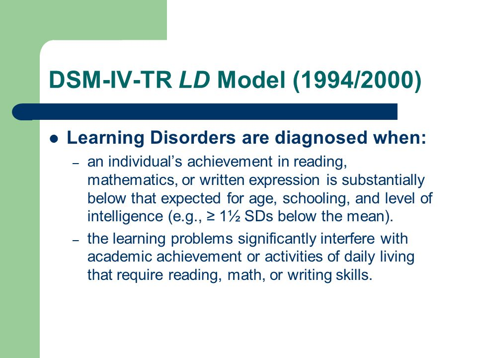 DSM-IV-TR LD Model (1994/2000) Learning Disorders are diagnosed when: – an individual's achievement in reading, mathematics, or written expression is substantially below that expected for age, schooling, and level of intelligence (e.g., ≥ 1½ SDs below the mean).