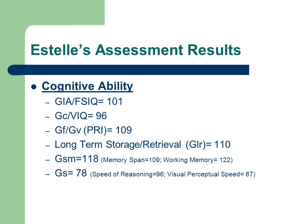 Estelle's Assessment Results Cognitive Ability – GIA/FSIQ= 101 – Gc/VIQ= 96 – Gf/Gv (PRI)= 109 – Long Term Storage/Retrieval (Glr)= 110 – Gsm=118 (Memory Span=109; Working Memory= 122) – Gs= 78 (Speed of Reasoning=96; Visual Perceptual Speed= 67)