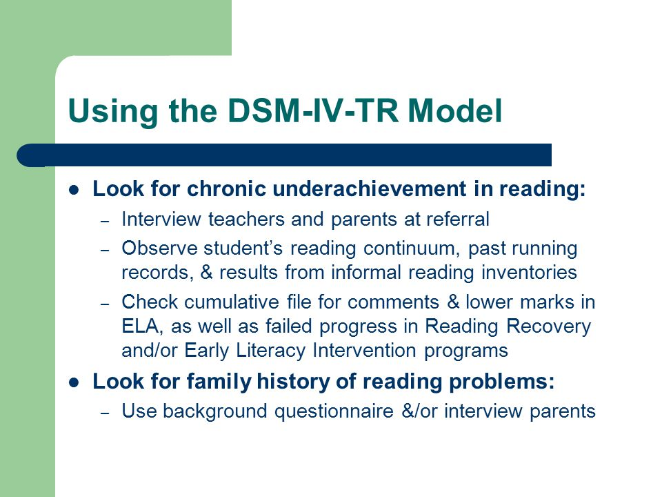 Using the DSM-IV-TR Model Look for chronic underachievement in reading: – Interview teachers and parents at referral – Observe student's reading continuum, past running records, & results from informal reading inventories – Check cumulative file for comments & lower marks in ELA, as well as failed progress in Reading Recovery and/or Early Literacy Intervention programs Look for family history of reading problems: – Use background questionnaire &/or interview parents