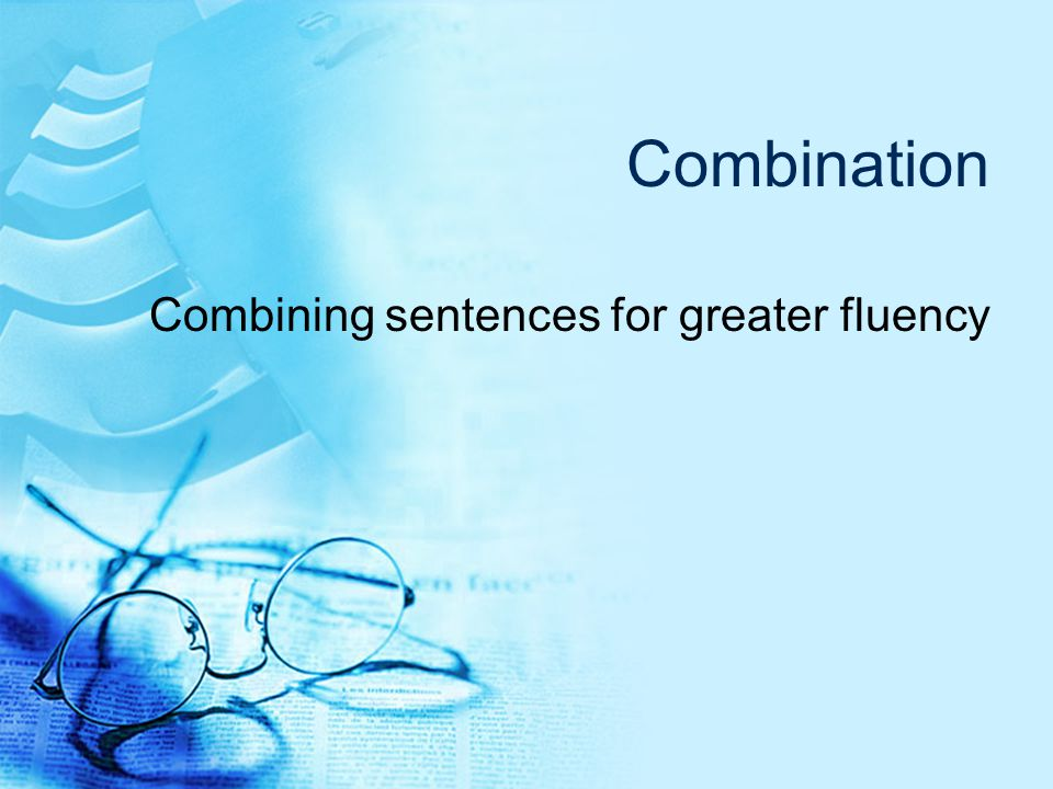 Combination Combining sentences for greater fluency