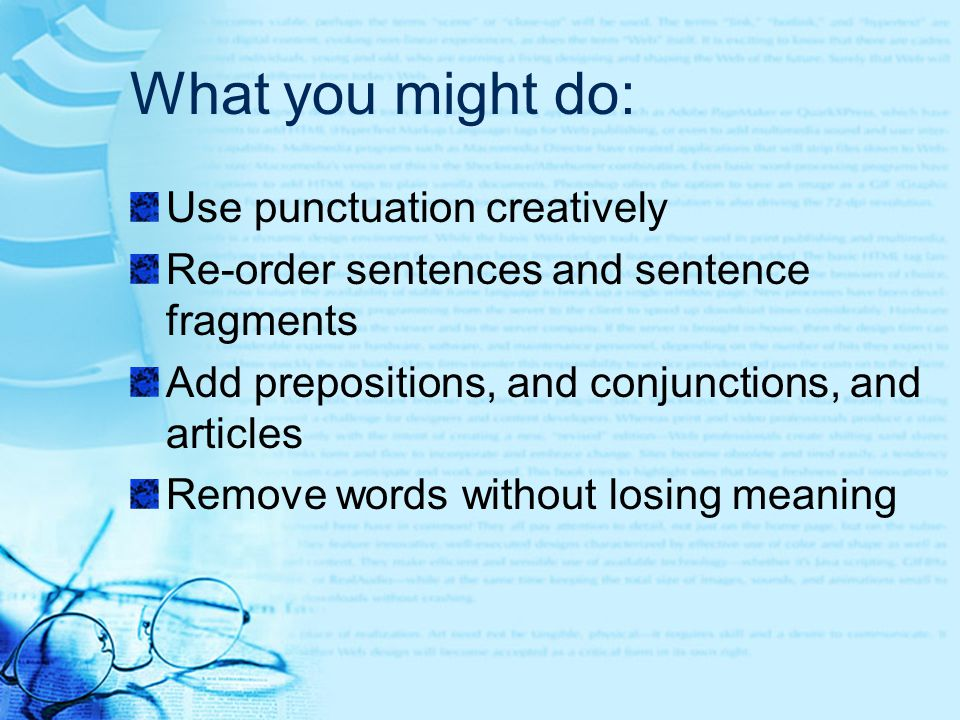 What you might do: Use punctuation creatively Re-order sentences and sentence fragments Add prepositions, and conjunctions, and articles Remove words without losing meaning