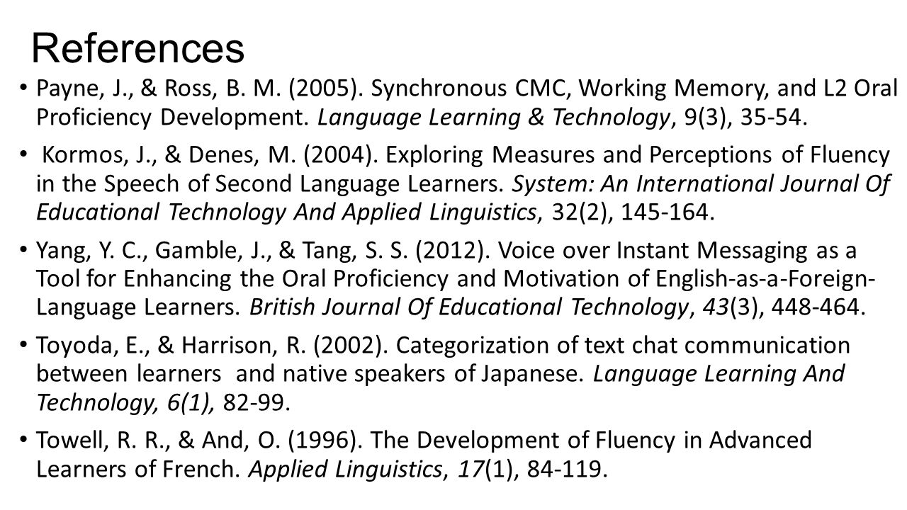 References Payne, J., & Ross, B. M. (2005). Synchronous CMC, Working Memory, and L2 Oral Proficiency Development. Language Learning & Technology, 9(3)