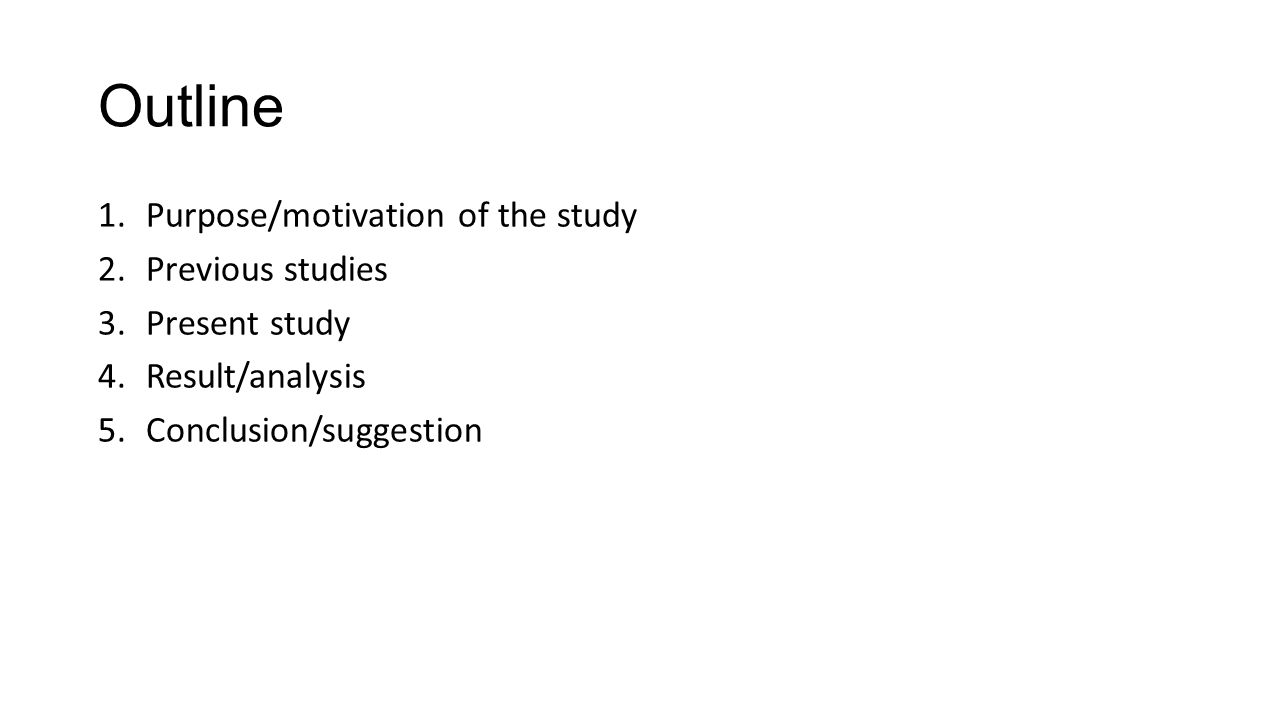 Outline 1.Purpose/motivation of the study 2.Previous studies 3.Present study 4.Result/analysis 5.Conclusion/suggestion