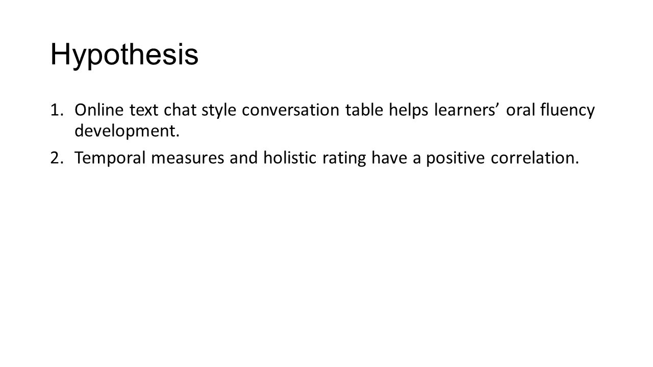 Hypothesis 1.Online text chat style conversation table helps learners' oral fluency development. 2.Temporal measures and holistic rating have a positi