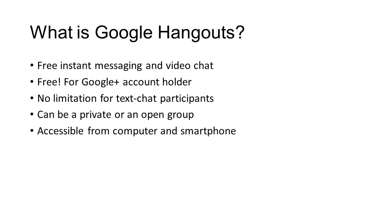 What is Google Hangouts? Free instant messaging and video chat Free! For Google+ account holder No limitation for text-chat participants Can be a priv