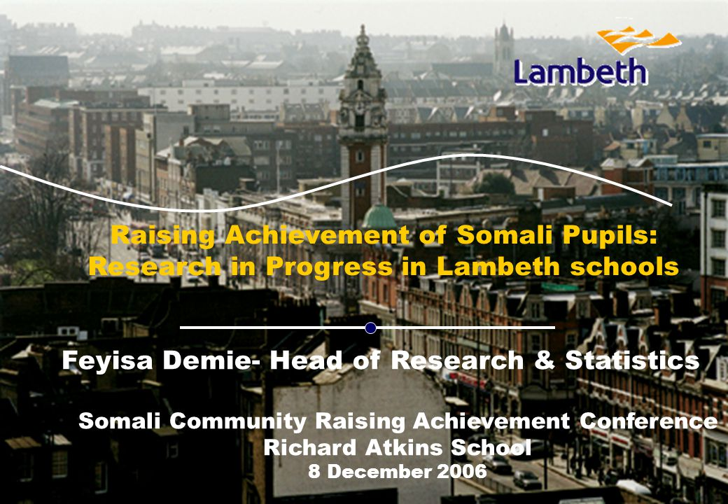 b Raising Achievement of Somali Pupils: Research in Progress in Lambeth schools Feyisa Demie- Head of Research & Statistics Somali Community Raising Achievement Conference Richard Atkins School 8 December 2006
