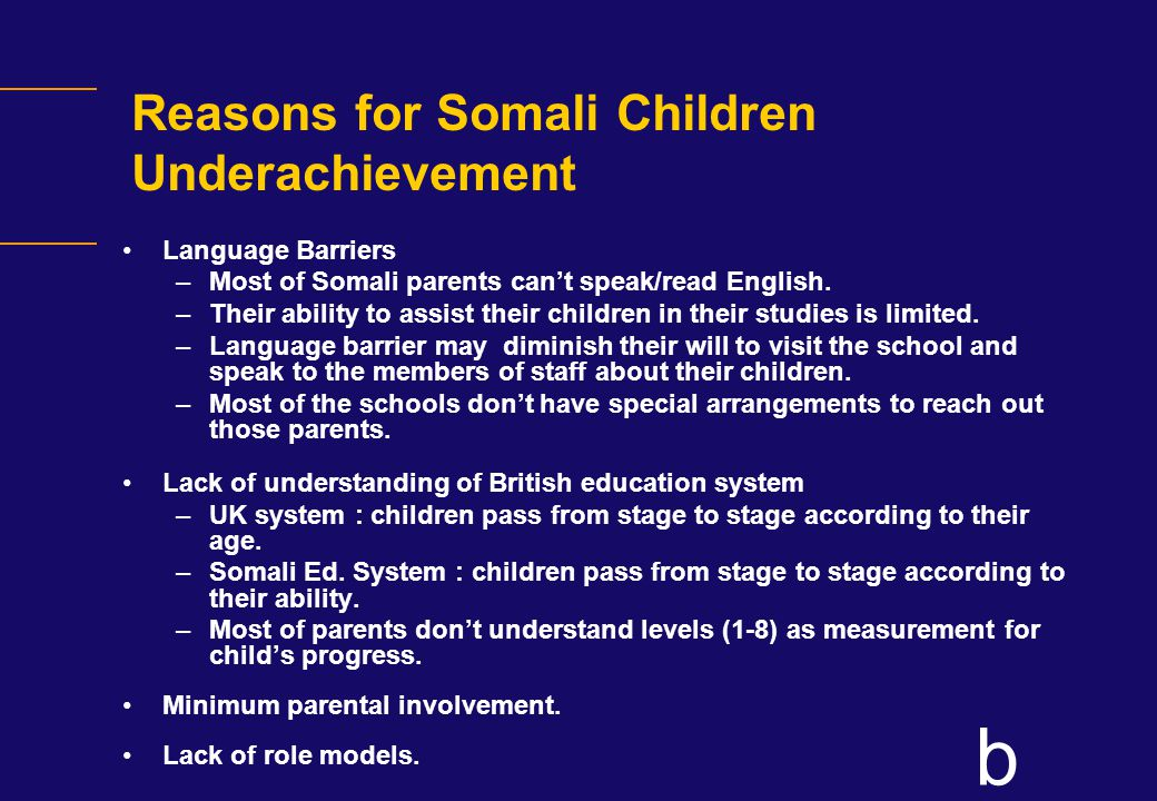 b Reasons for Somali Children Underachievement Language Barriers –Most of Somali parents can't speak/read English.