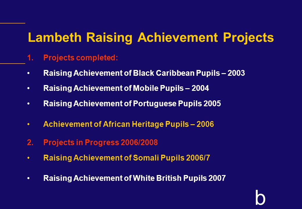 b Lambeth Raising Achievement Projects 1.Projects completed: Raising Achievement of Black Caribbean Pupils – 2003 Raising Achievement of Mobile Pupils – 2004 Raising Achievement of Portuguese Pupils 2005 Achievement of African Heritage Pupils – 2006 2.Projects in Progress 2006/2008 Raising Achievement of Somali Pupils 2006/7 Raising Achievement of White British Pupils 2007