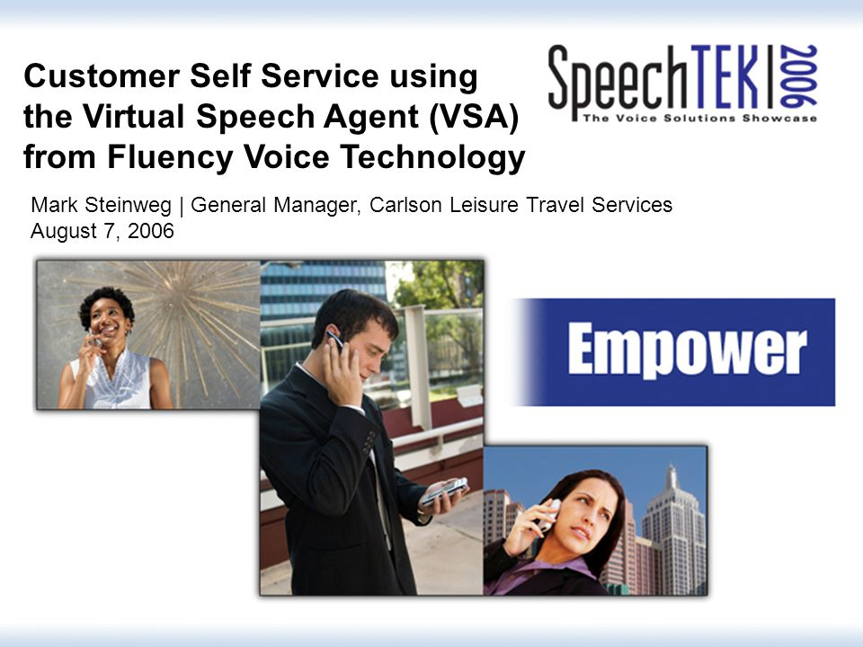 1 Customer Self Service using the Virtual Speech Agent (VSA) from Fluency Voice Technology Mark Steinweg | General Manager, Carlson Leisure Travel Services August 7, 2006