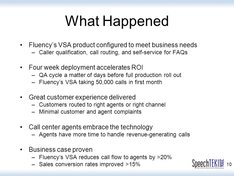 10 What Happened Fluency's VSA product configured to meet business needs –Caller qualification, call routing, and self-service for FAQs Four week deployment accelerates ROI –QA cycle a matter of days before full production roll out –Fluency's VSA taking 50,000 calls in first month Great customer experience delivered –Customers routed to right agents or right channel –Minimal customer and agent complaints Call center agents embrace the technology –Agents have more time to handle revenue-generating calls Business case proven –Fluency's VSA reduces call flow to agents by >20% –Sales conversion rates improved >15%