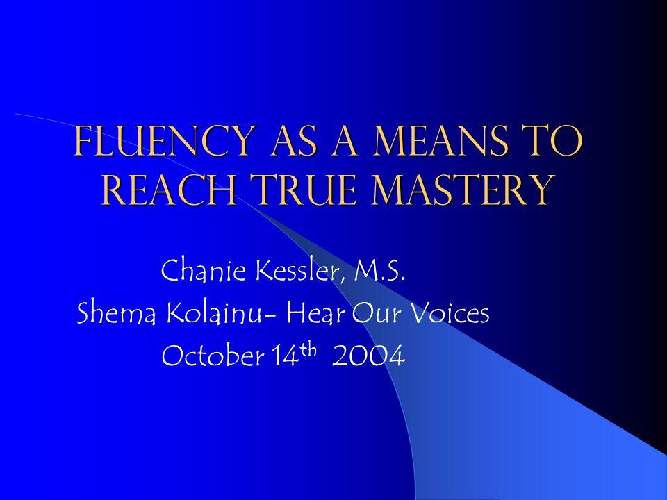 Fluency as a means to reach true mastery Chanie Kessler, M.S.