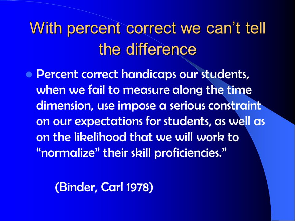 With percent correct we can't tell the difference Percent correct handicaps our students, when we fail to measure along the time dimension, use impose a serious constraint on our expectations for students, as well as on the likelihood that we will work to normalize their skill proficiencies. (Binder, Carl 1978)