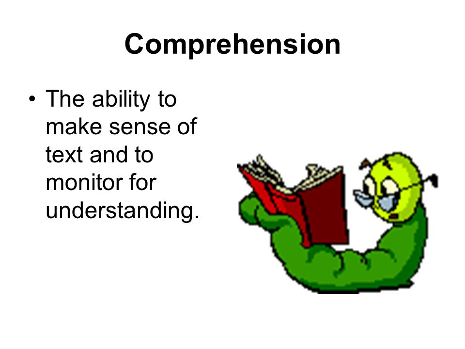 Comprehension The ability to make sense of text and to monitor for understanding.
