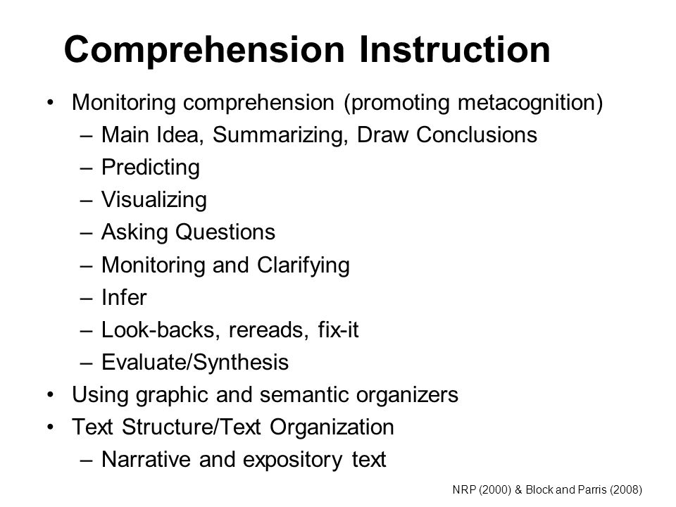 Comprehension Instruction Monitoring comprehension (promoting metacognition) –Main Idea, Summarizing, Draw Conclusions –Predicting –Visualizing –Asking Questions –Monitoring and Clarifying –Infer –Look-backs, rereads, fix-it –Evaluate/Synthesis Using graphic and semantic organizers Text Structure/Text Organization –Narrative and expository text NRP (2000) & Block and Parris (2008)