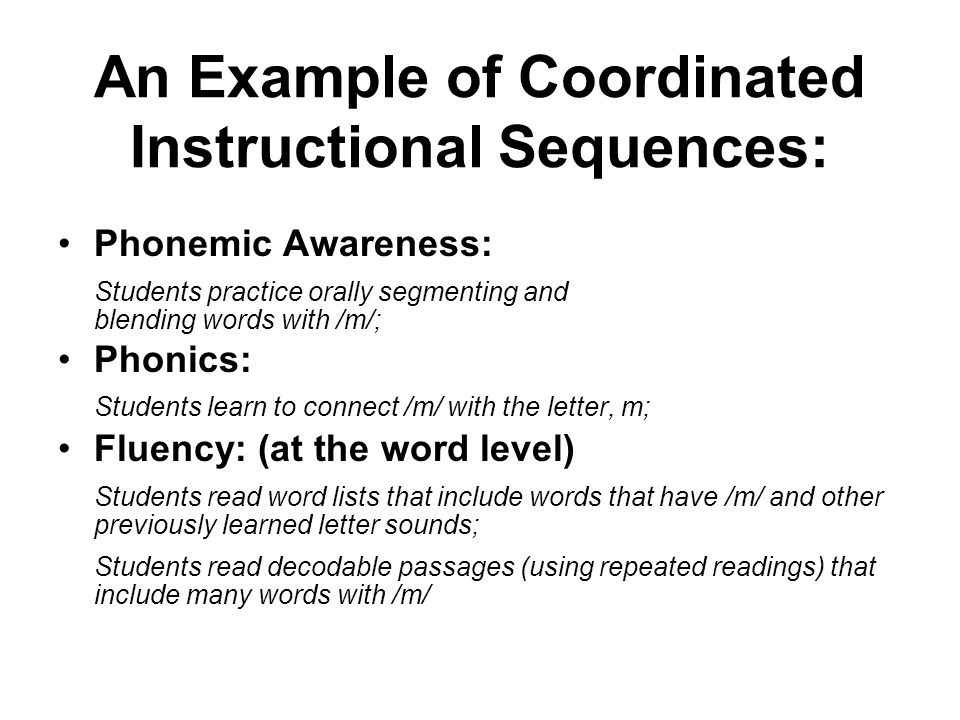 An Example of Coordinated Instructional Sequences: Phonemic Awareness: Students practice orally segmenting and blending words with /m/; Phonics: Students learn to connect /m/ with the letter, m; Fluency: (at the word level) Students read word lists that include words that have /m/ and other previously learned letter sounds; Students read decodable passages (using repeated readings) that include many words with /m/