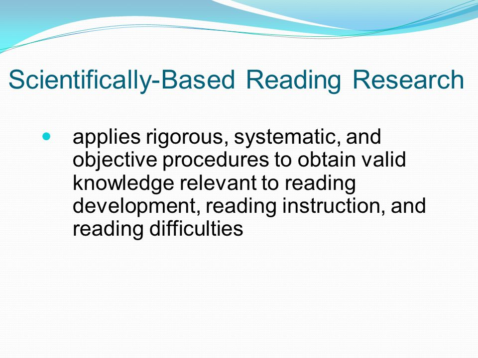 Scientifically-Based Reading Research applies rigorous, systematic, and objective procedures to obtain valid knowledge relevant to reading development, reading instruction, and reading difficulties
