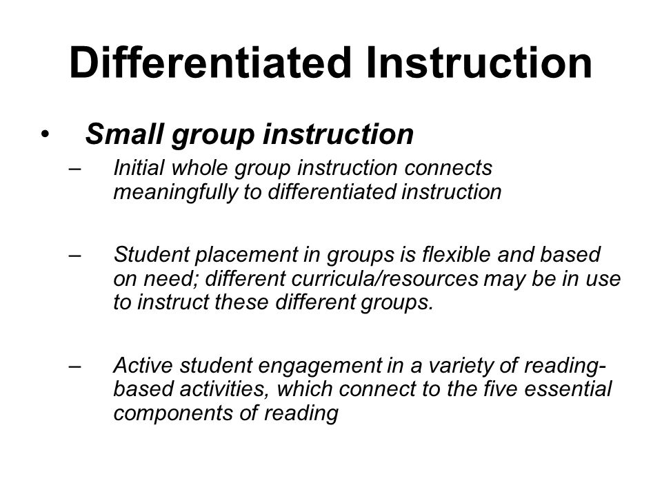 Differentiated Instruction Small group instruction –Initial whole group instruction connects meaningfully to differentiated instruction –Student placement in groups is flexible and based on need; different curricula/resources may be in use to instruct these different groups.