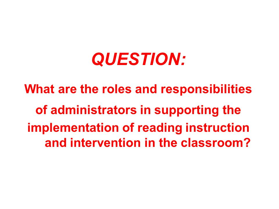 QUESTION: What are the roles and responsibilities of administrators in supporting the implementation of reading instruction and intervention in the classroom