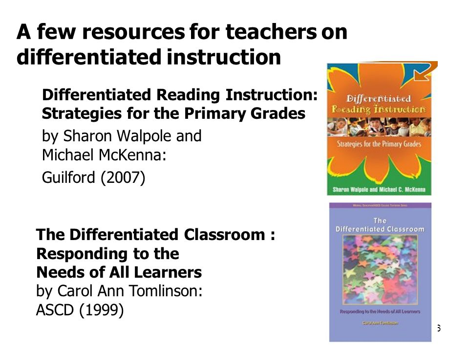 A few resources for teachers on differentiated instruction Differentiated Reading Instruction: Strategies for the Primary Grades by Sharon Walpole and Michael McKenna: Guilford (2007) 46 The Differentiated Classroom : Responding to the Needs of All Learners by Carol Ann Tomlinson: ASCD (1999)