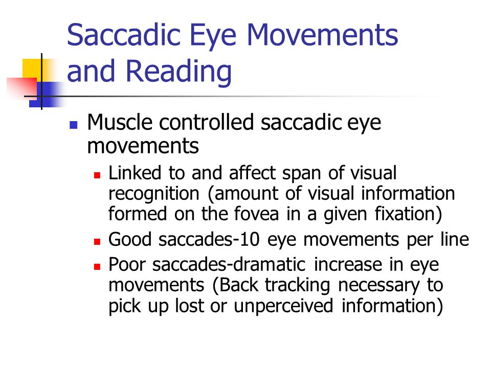 Saccadic Eye Movements and Reading Muscle controlled saccadic eye movements Linked to and affect span of visual recognition (amount of visual information formed on the fovea in a given fixation) Good saccades-10 eye movements per line Poor saccades-dramatic increase in eye movements (Back tracking necessary to pick up lost or unperceived information)