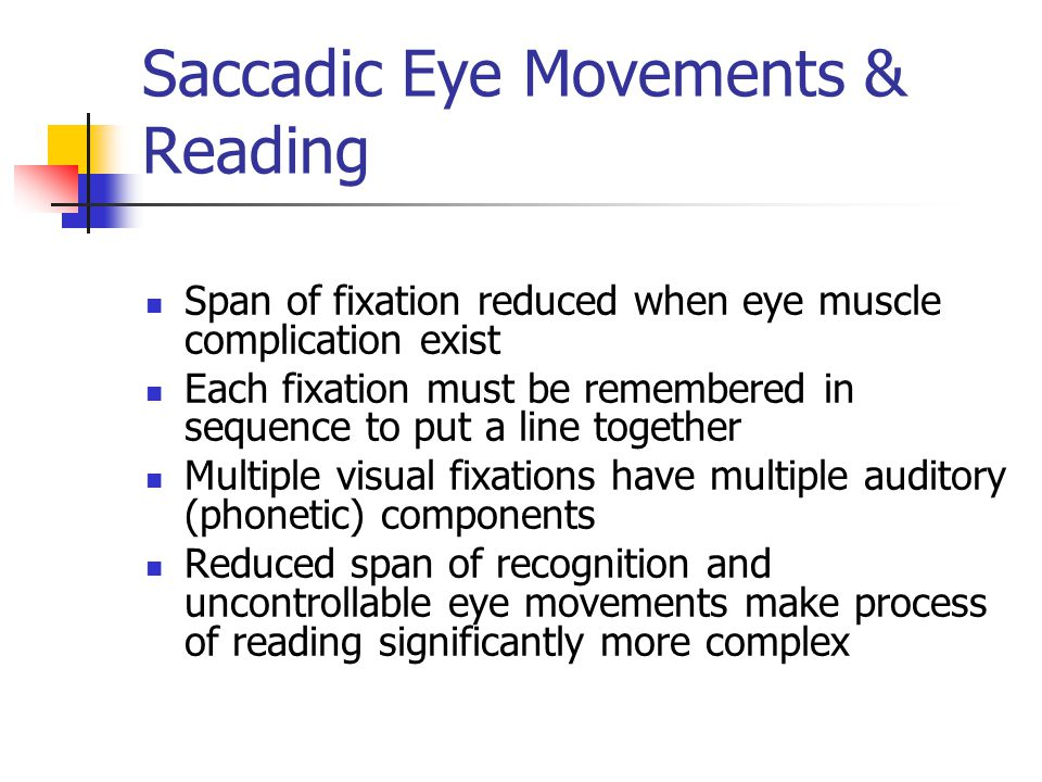 Saccadic Eye Movements & Reading Span of fixation reduced when eye muscle complication exist Each fixation must be remembered in sequence to put a line together Multiple visual fixations have multiple auditory (phonetic) components Reduced span of recognition and uncontrollable eye movements make process of reading significantly more complex