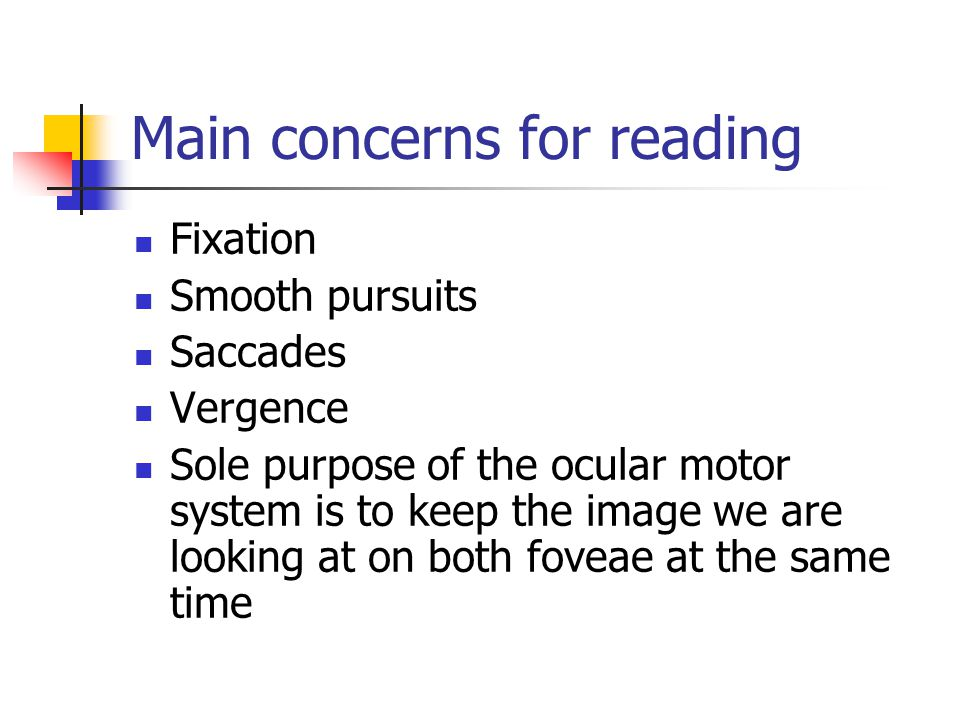 Main concerns for reading Fixation Smooth pursuits Saccades Vergence Sole purpose of the ocular motor system is to keep the image we are looking at on both foveae at the same time