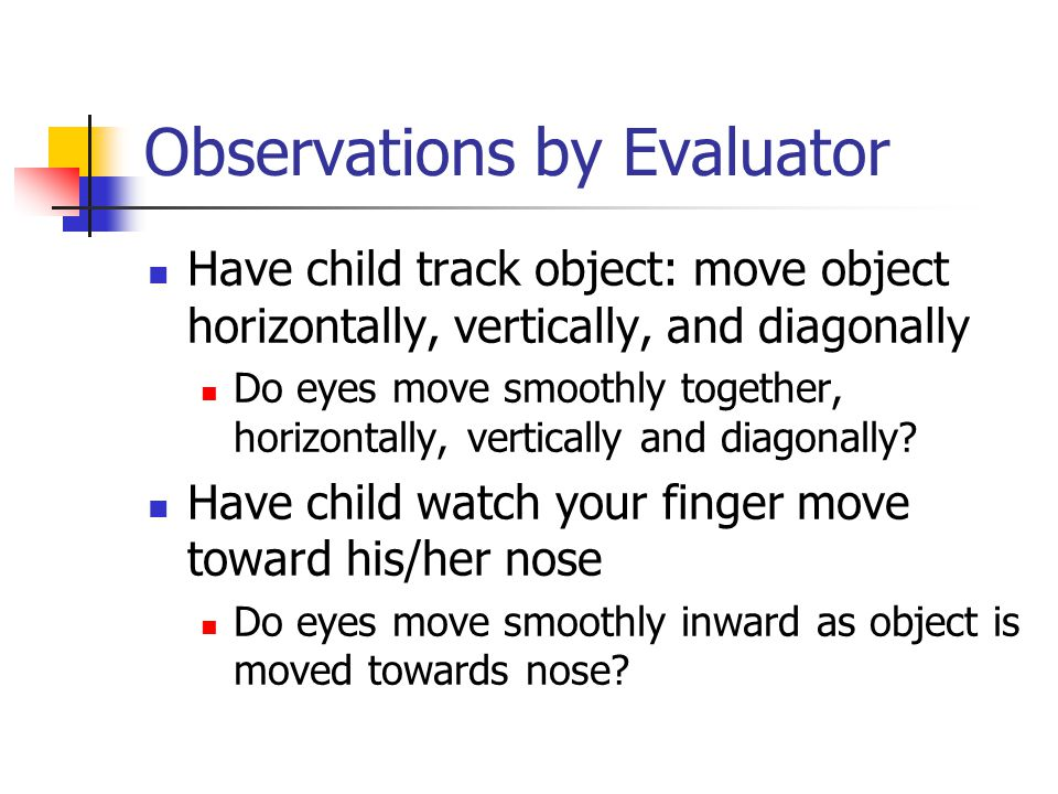 Observations by Evaluator Have child track object: move object horizontally, vertically, and diagonally Do eyes move smoothly together, horizontally, vertically and diagonally.