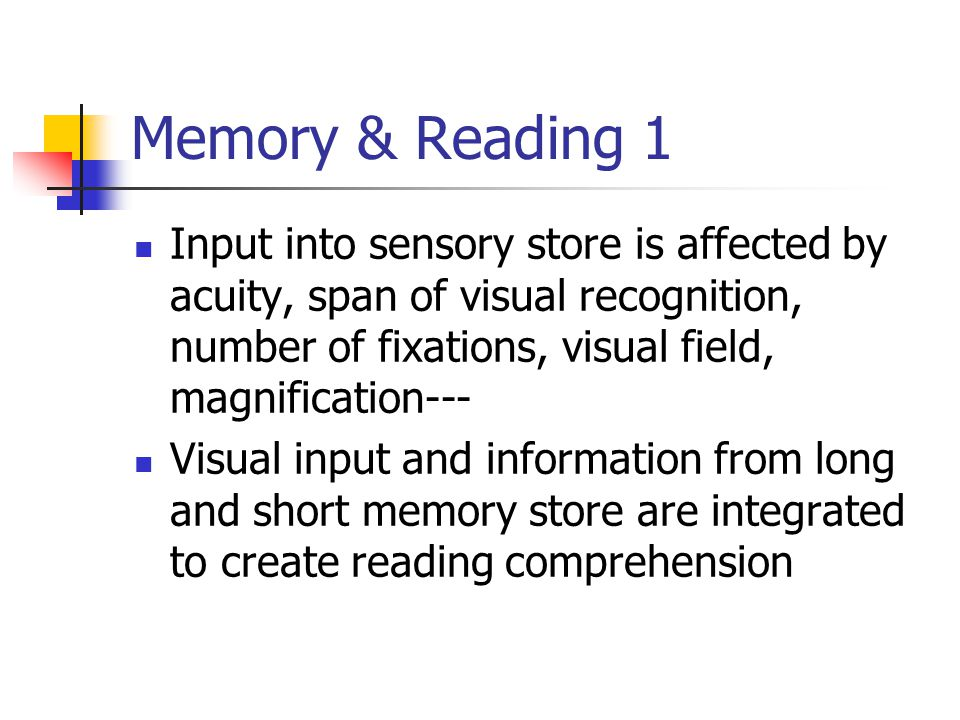 Memory & Reading 1 Input into sensory store is affected by acuity, span of visual recognition, number of fixations, visual field, magnification--- Visual input and information from long and short memory store are integrated to create reading comprehension