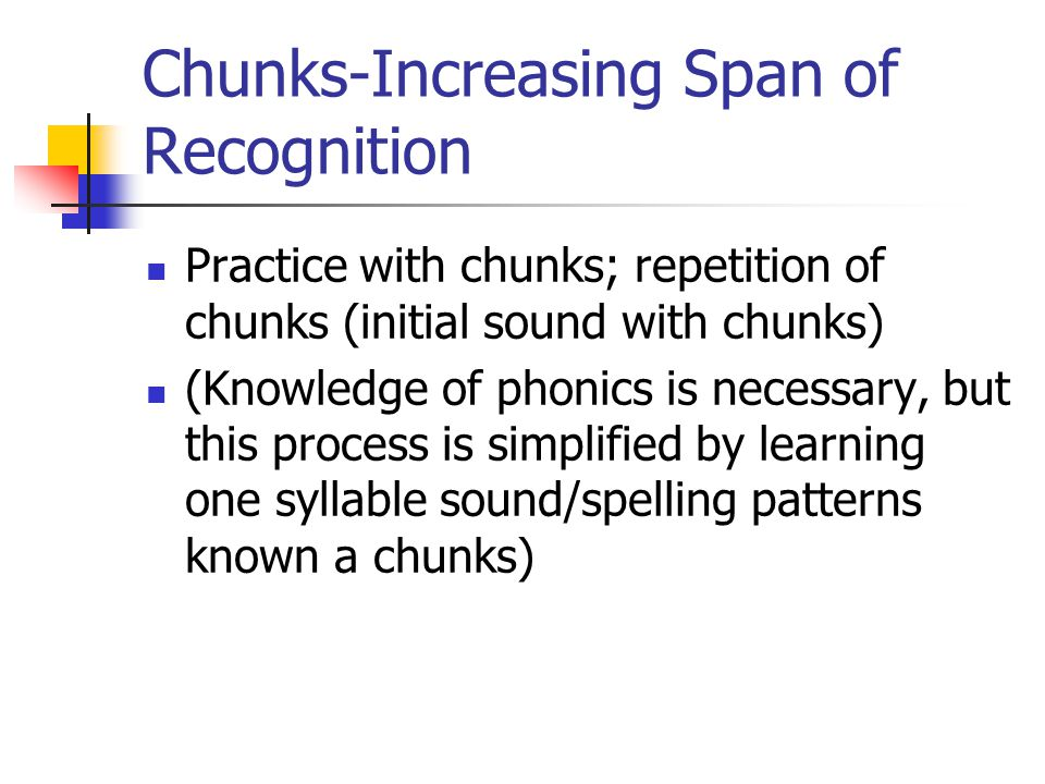 Chunks-Increasing Span of Recognition Practice with chunks; repetition of chunks (initial sound with chunks) (Knowledge of phonics is necessary, but this process is simplified by learning one syllable sound/spelling patterns known a chunks)
