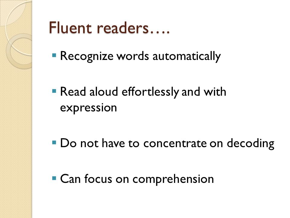 Fluent readers….  Recognize words automatically  Read aloud effortlessly and with expression  Do not have to concentrate on decoding  Can focus on