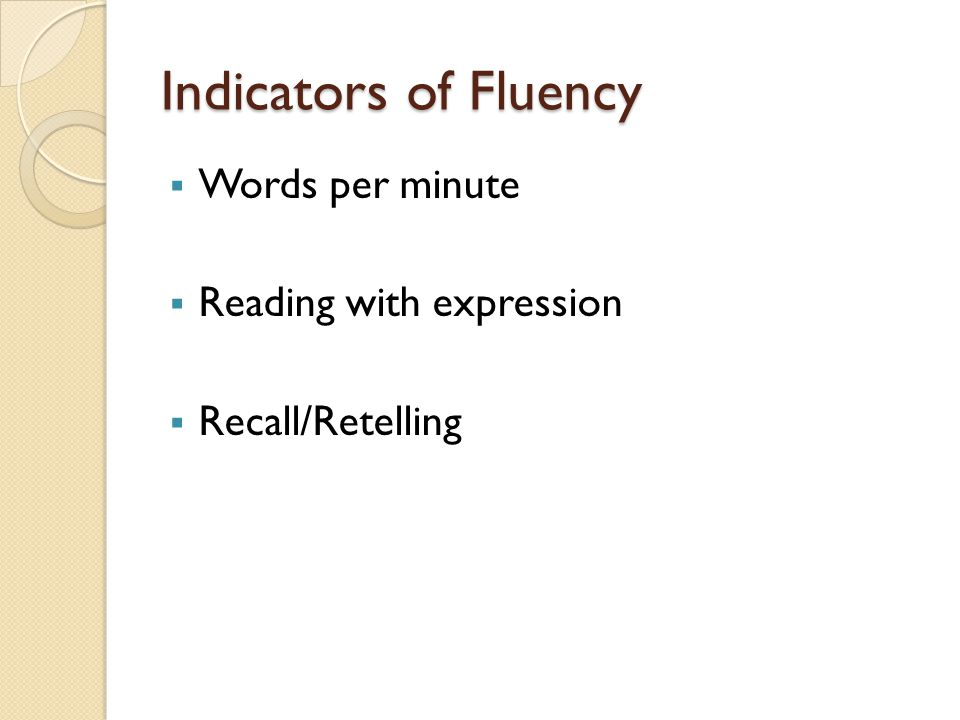 Indicators of Fluency  Words per minute  Reading with expression  Recall/Retelling