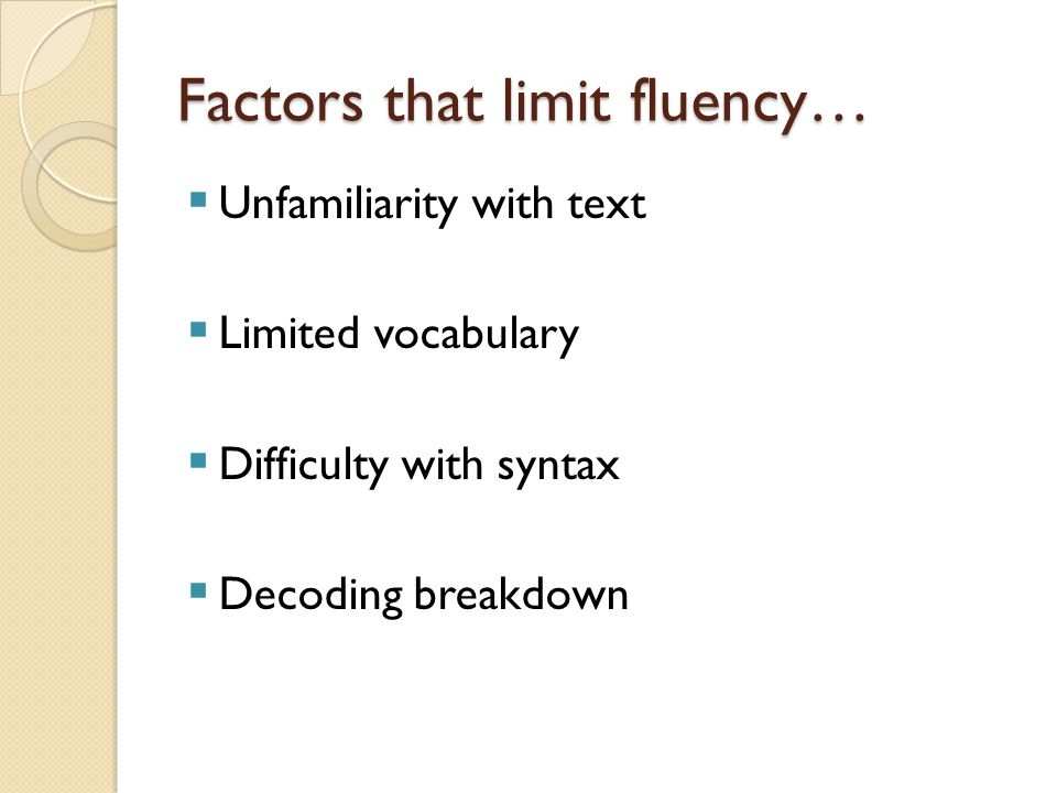 Factors that limit fluency…  Unfamiliarity with text  Limited vocabulary  Difficulty with syntax  Decoding breakdown