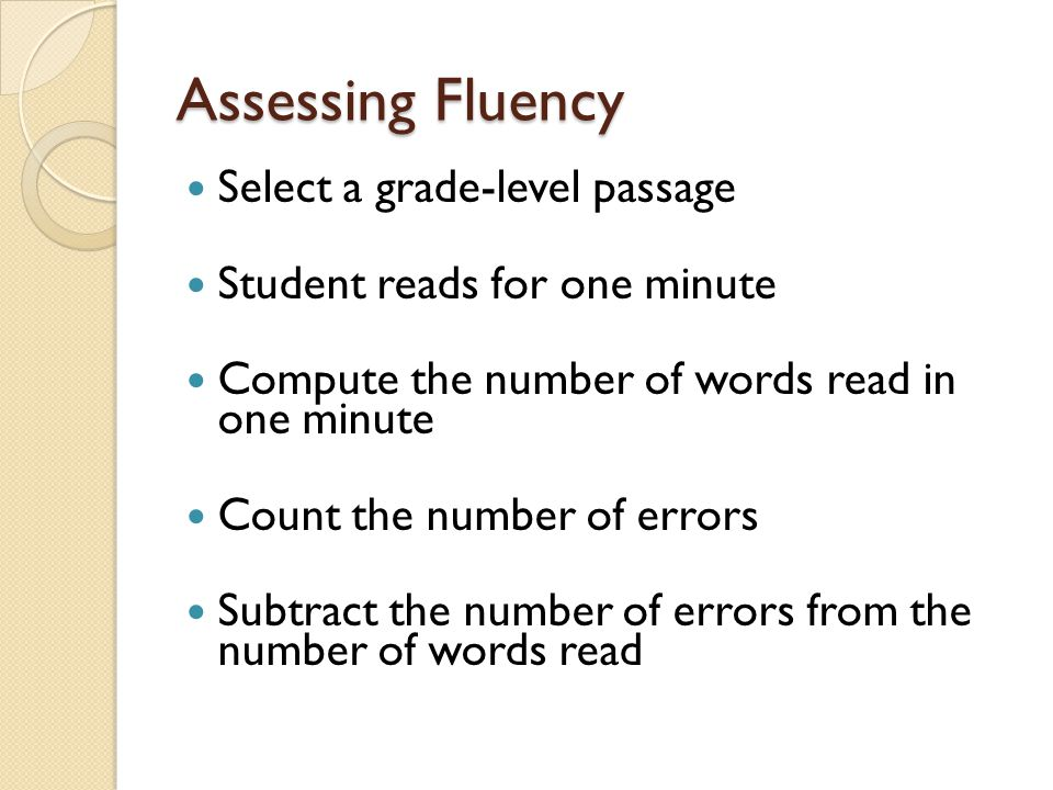 Assessing Fluency Select a grade-level passage Student reads for one minute Compute the number of words read in one minute Count the number of errors
