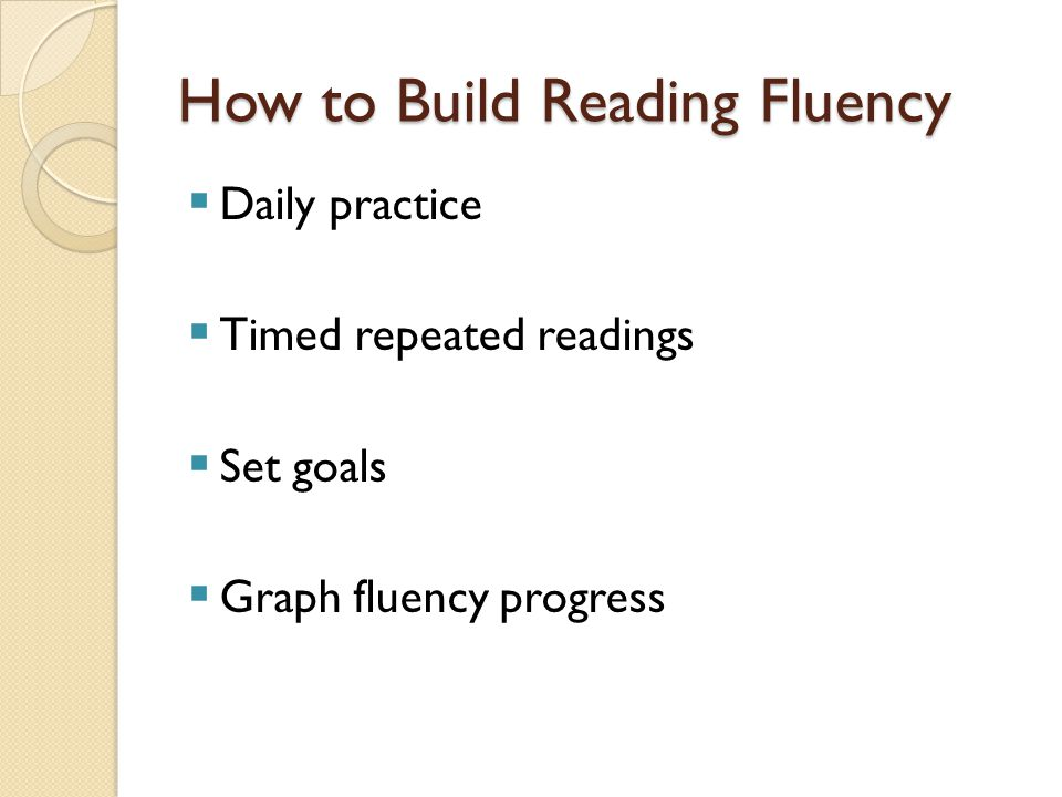 How to Build Reading Fluency  Daily practice  Timed repeated readings  Set goals  Graph fluency progress