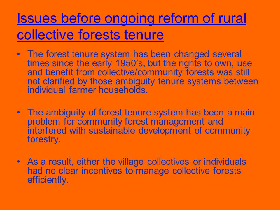 Issues before ongoing reform of rural collective forests tenure The forest tenure system has been changed several times since the early 1950's, but the rights to own, use and benefit from collective/community forests was still not clarified by those ambiguity tenure systems between individual farmer households.