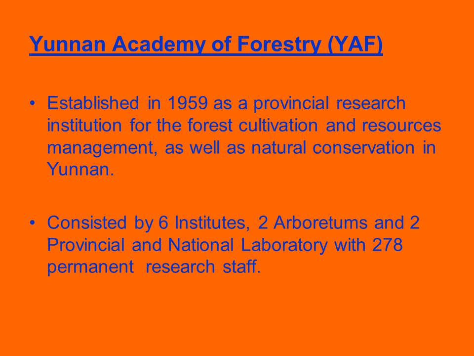 Yunnan Academy of Forestry (YAF) Established in 1959 as a provincial research institution for the forest cultivation and resources management, as well as natural conservation in Yunnan.